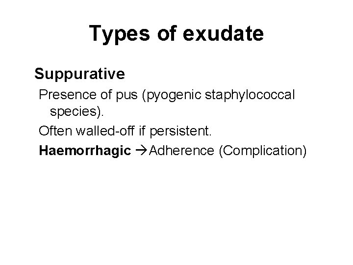 Types of exudate Suppurative Presence of pus (pyogenic staphylococcal species). Often walled-off if persistent.