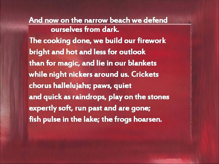 And now on the narrow beach we defend ourselves from dark. The cooking done,