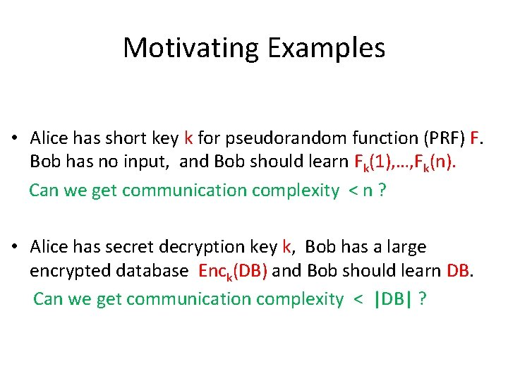 Motivating Examples • Alice has short key k for pseudorandom function (PRF) F. Bob