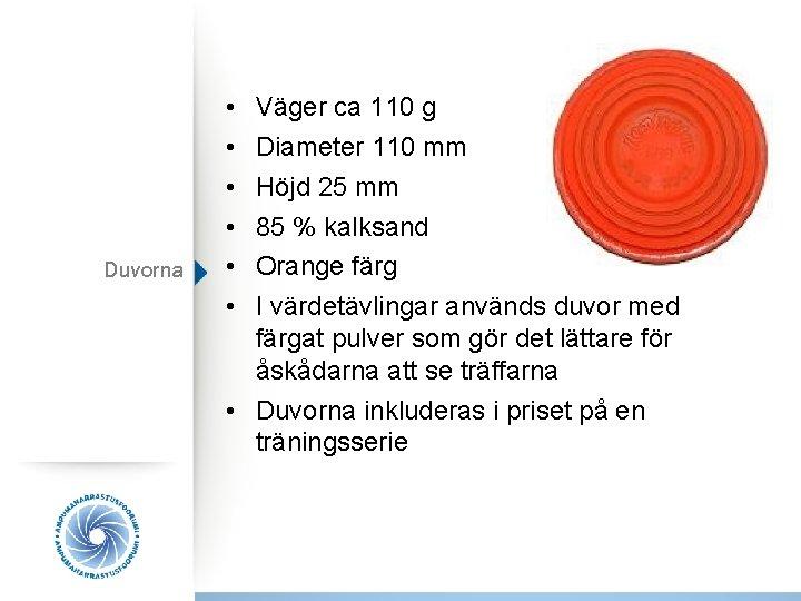Duvorna • • • Väger ca 110 g Diameter 110 mm Höjd 25 mm
