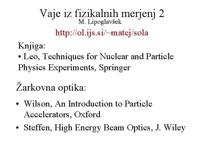 Vaje iz fizikalnih merjenj 2 M. Lipoglavšek http: //ol. ijs. si/~matej/sola Knjiga: • Leo,