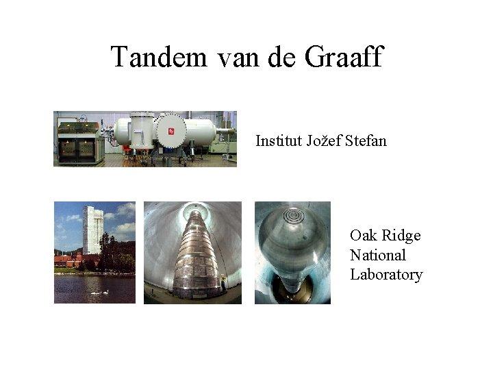 Tandem van de Graaff Institut Jožef Stefan Oak Ridge National Laboratory