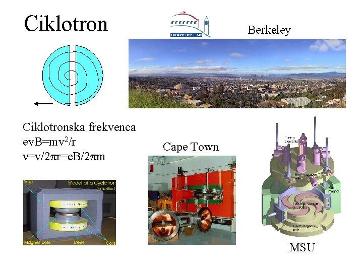 Ciklotronska frekvenca ev. B=mv 2/r ν=v/2πr=e. B/2πm Berkeley Cape Town MSU