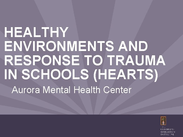 HEALTHY ENVIRONMENTS AND RESPONSE TO TRAUMA IN SCHOOLS (HEARTS) Aurora Mental Health Center