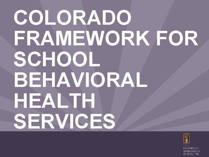 COLORADO FRAMEWORK FOR SCHOOL BEHAVIORAL HEALTH SERVICES