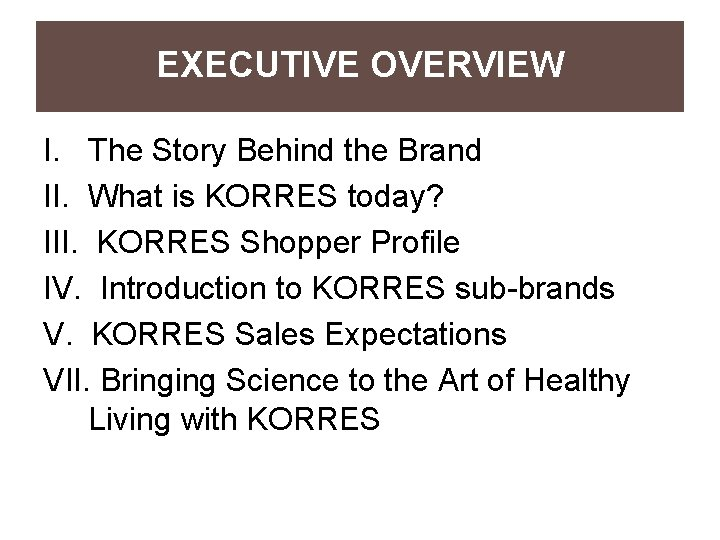 EXECUTIVE OVERVIEW I. The Story Behind the Brand II. What is KORRES today? III.