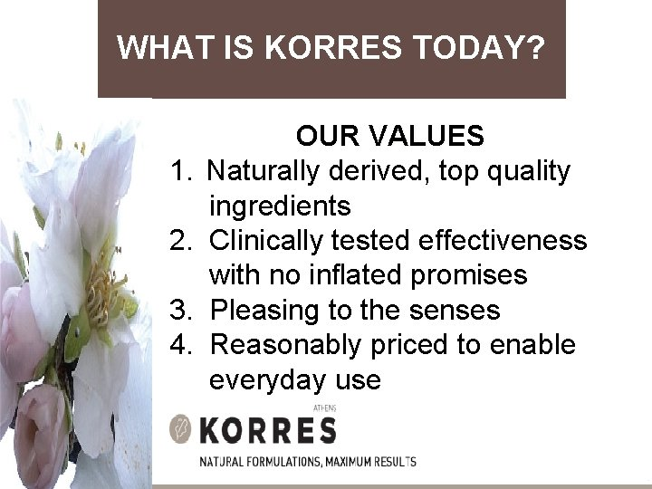 WHAT IS KORRES TODAY? OUR VALUES 1. Naturally derived, top quality ingredients 2. Clinically