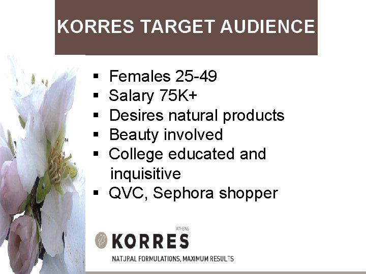 KORRES TARGET AUDIENCE § Females 25 -49 § Salary 75 K+ § Desires natural