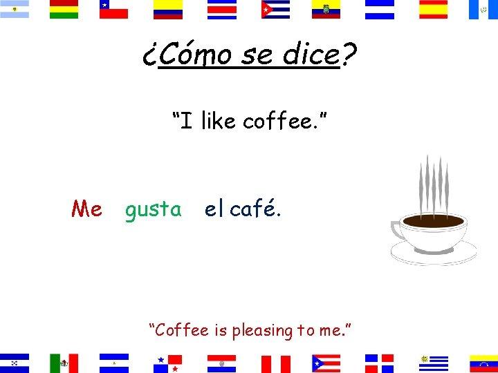 "¿Cómo se dice? ""I like coffee. "" Me gusta el café. ""Coffee is pleasing"