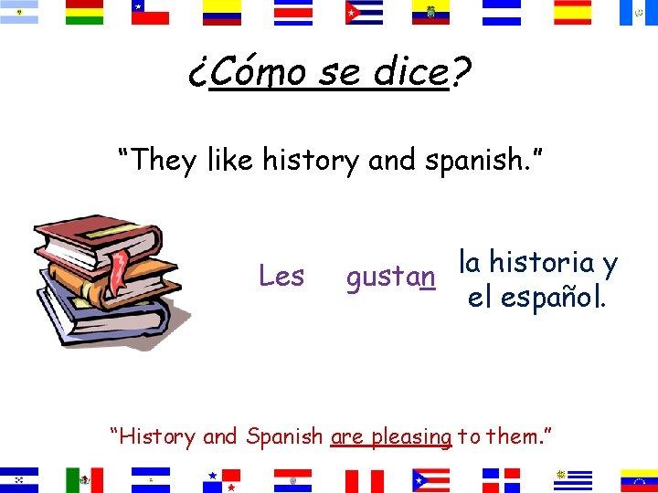 "¿Cómo se dice? ""They like history and spanish. "" Les la historia y gustan"