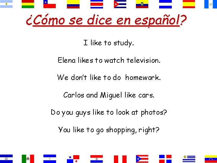 ¿Cómo se dice en español? I like to study. Elena likes to watch television.
