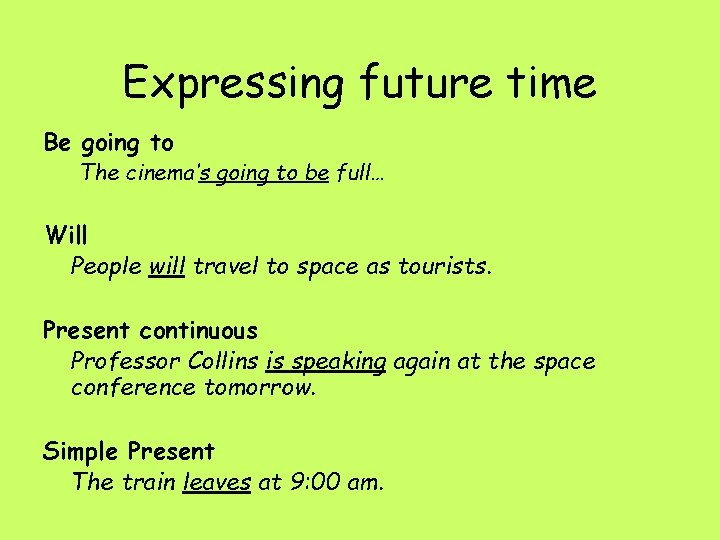 Expressing future time Be going to The cinema's going to be full… Will People