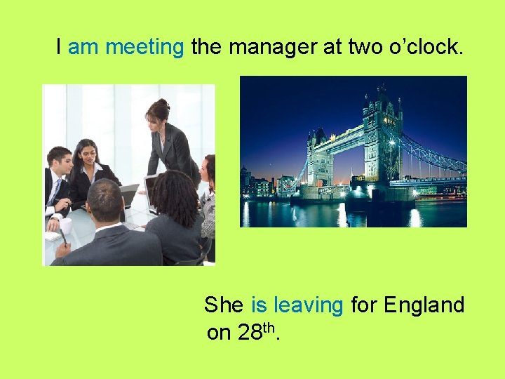 I am meeting the manager at two o'clock. She is leaving for England on