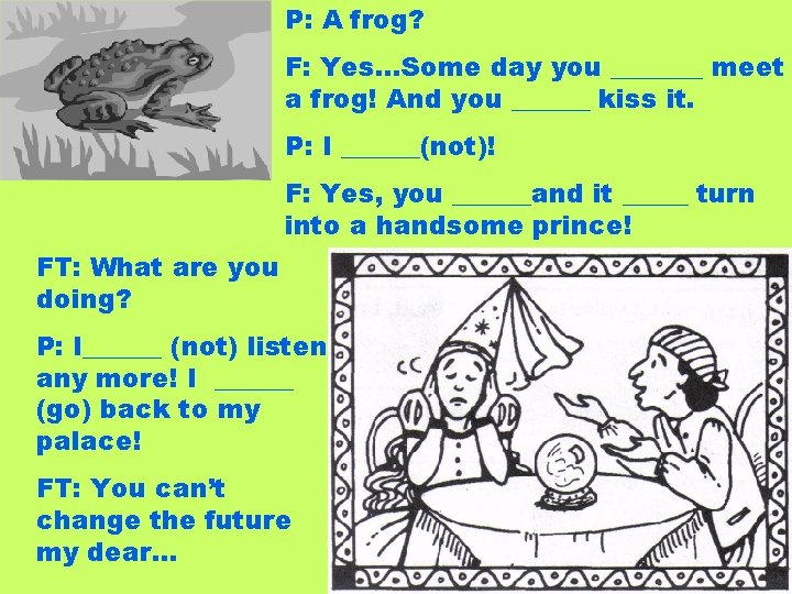 P: A frog? F: Yes…Some day you _______ meet a frog! And you ______