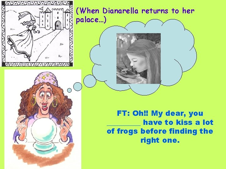 (When Dianarella returns to her palace…) FT: Oh!! My dear, you _____ have to