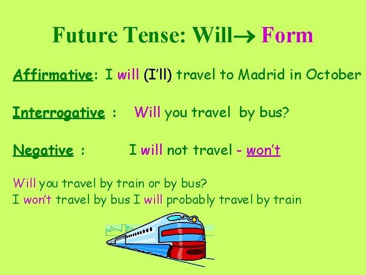 Future Tense: Will Form Affirmative: I will (I'll) travel to Madrid in October Interrogative