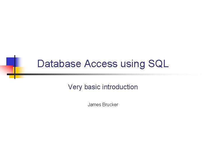 Database Access using SQL Very basic introduction James Brucker