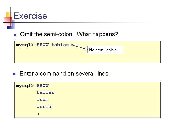 Exercise n Omit the semi-colon. What happens? mysql> SHOW tables No semi-colon. n Enter