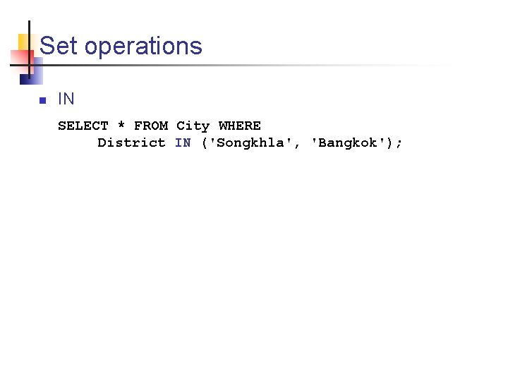 Set operations n IN SELECT * FROM City WHERE District IN ('Songkhla', 'Bangkok');