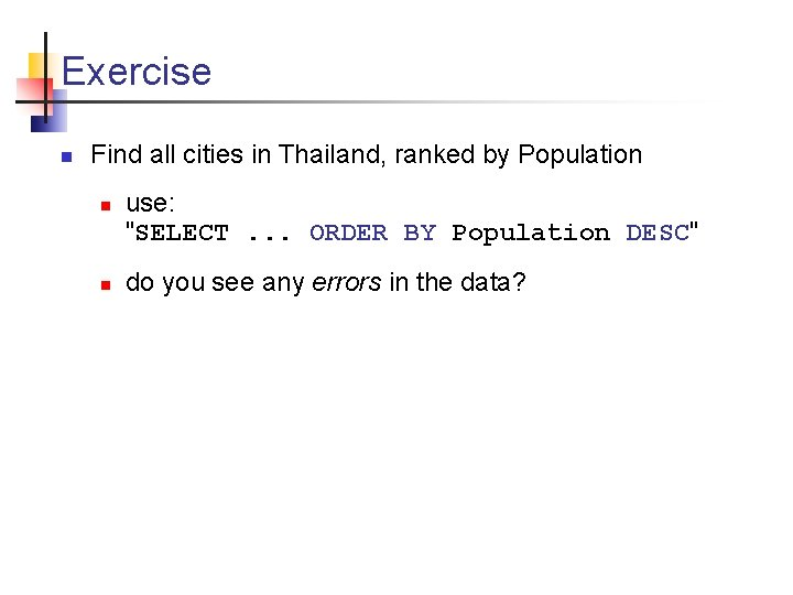 Exercise n Find all cities in Thailand, ranked by Population n n use: