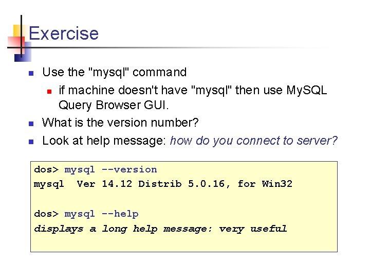 """Exercise n n n Use the """"mysql"""" command n if machine doesn't have """"mysql"""""""