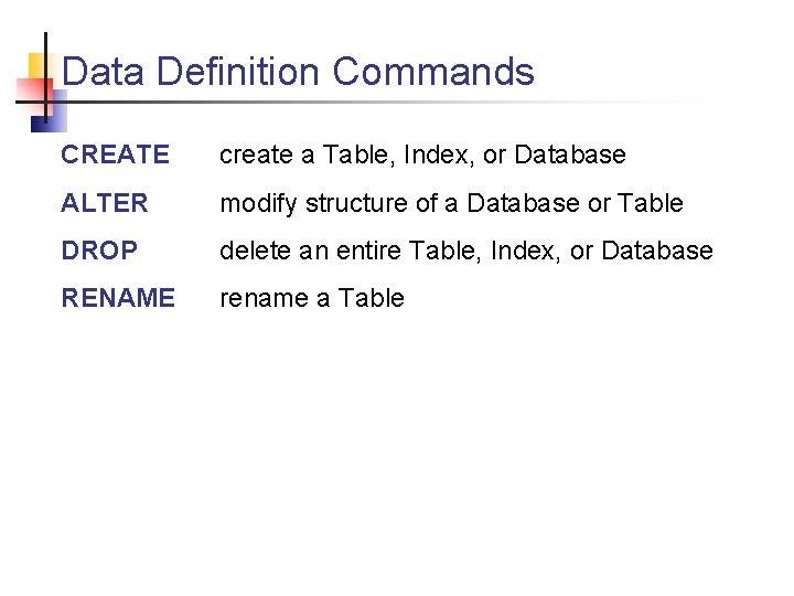Data Definition Commands CREATE create a Table, Index, or Database ALTER modify structure of
