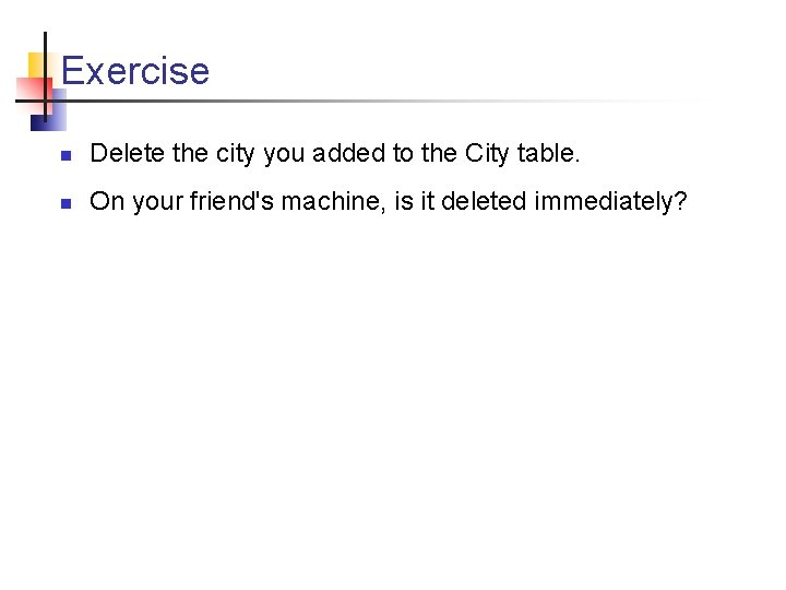 Exercise n Delete the city you added to the City table. n On your