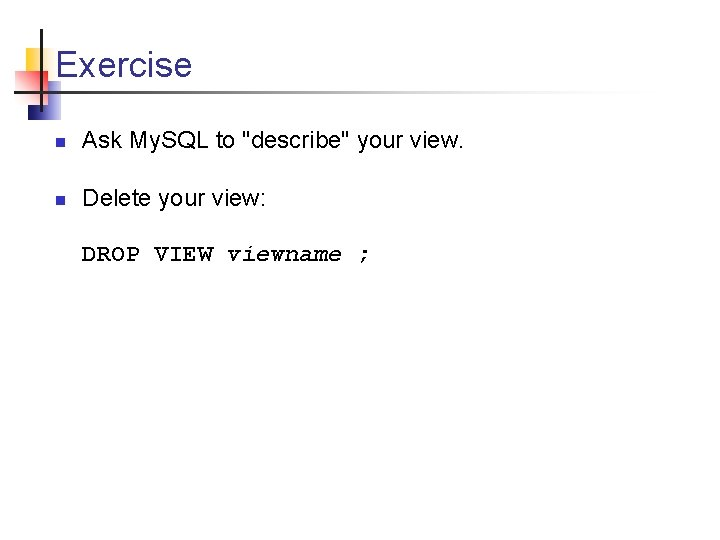 """Exercise n Ask My. SQL to """"describe"""" your view. n Delete your view: DROP"""