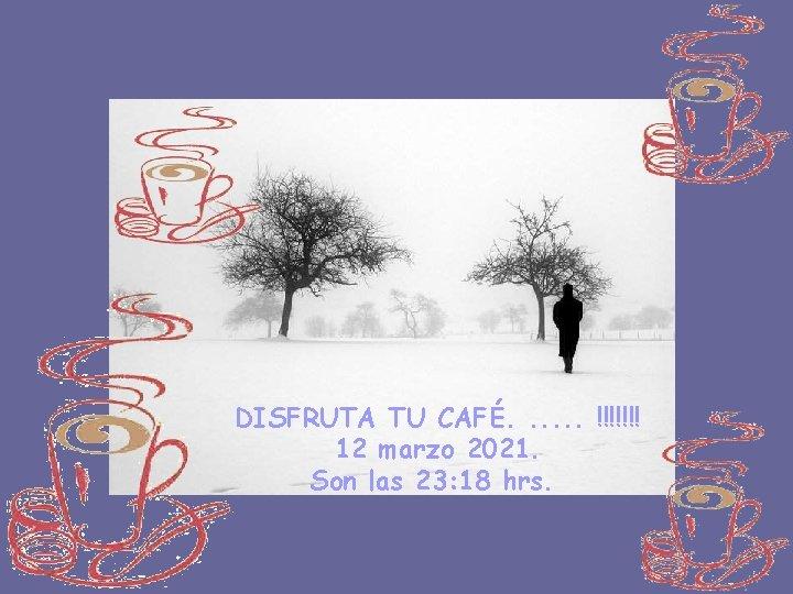 DISFRUTA TU CAFÉ. . . !!!!!!! 12 marzo 2021. Son las 23: 18 hrs.