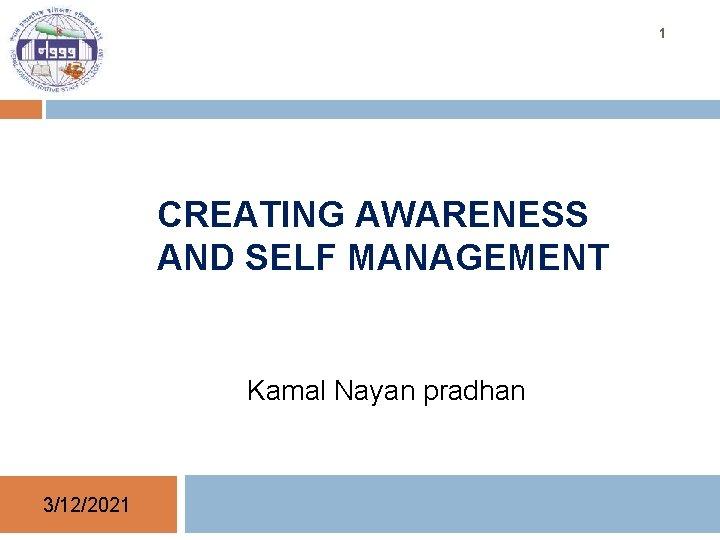1 CREATING AWARENESS AND SELF MANAGEMENT Kamal Nayan pradhan 3/12/2021