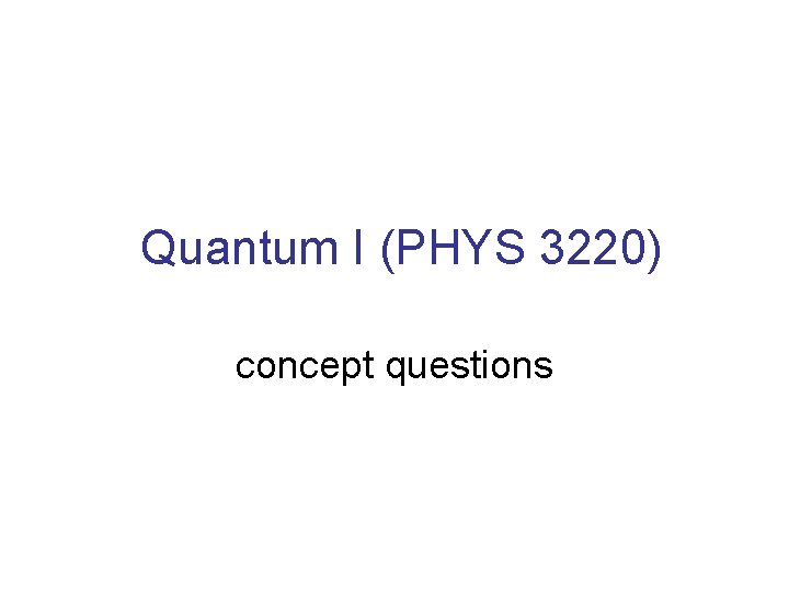 Quantum I (PHYS 3220) concept questions