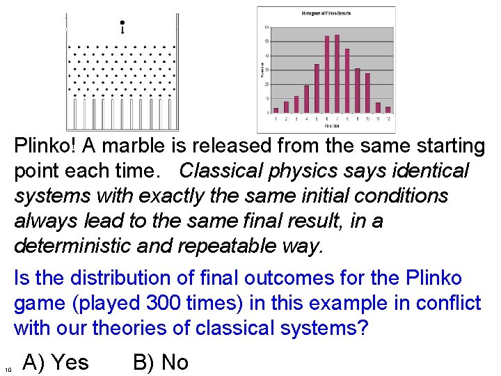 Plinko! A marble is released from the same starting point each time. Classical physics