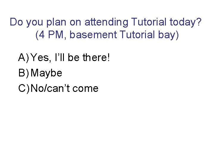 Do you plan on attending Tutorial today? (4 PM, basement Tutorial bay) A) Yes,