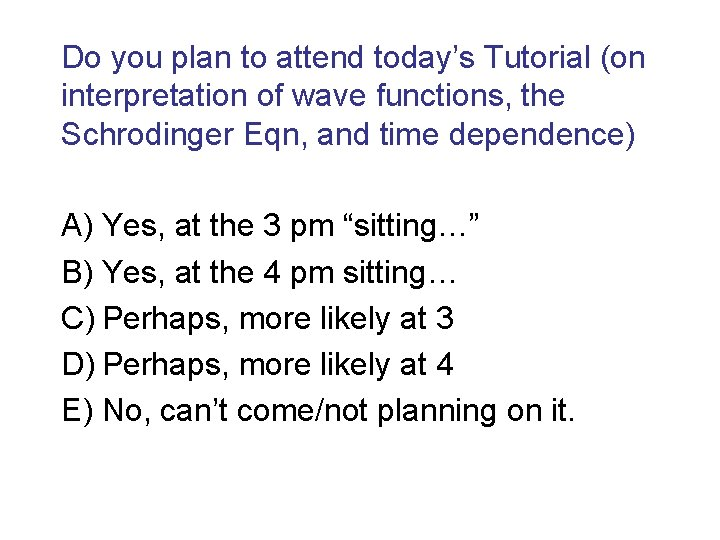 Do you plan to attend today's Tutorial (on interpretation of wave functions, the Schrodinger