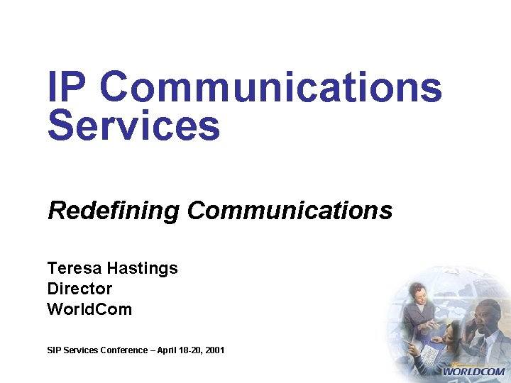 IP Communications Services Redefining Communications Teresa Hastings Director World. Com SIP Services Conference –