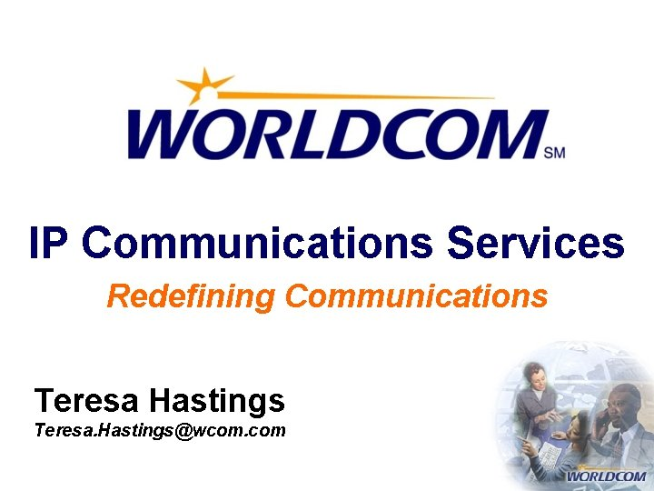 IP Communications Services Redefining Communications Teresa Hastings Teresa. Hastings@wcom. com