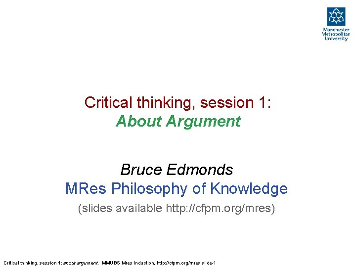 Critical thinking, session 1: About Argument Bruce Edmonds MRes Philosophy of Knowledge (slides available