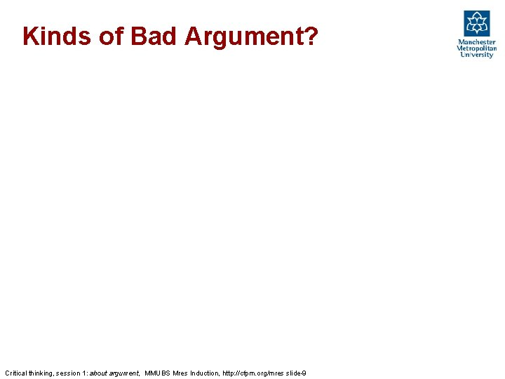 Kinds of Bad Argument? Critical thinking, session 1: about argument, MMUBS Mres Induction, http: