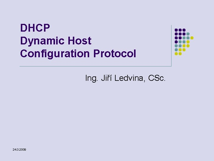 DHCP Dynamic Host Configuration Protocol Ing. Jiří Ledvina, CSc. 24. 3. 2009