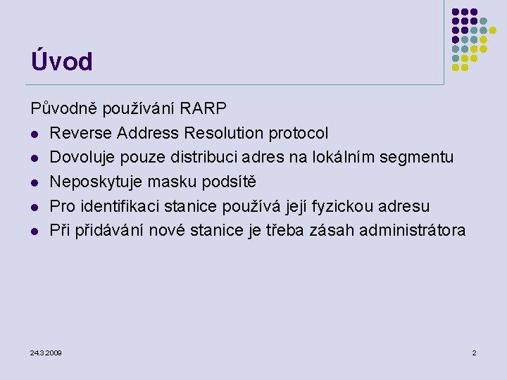 Úvod Původně používání RARP l Reverse Address Resolution protocol l Dovoluje pouze distribuci adres