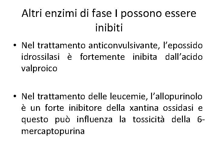 Altri enzimi di fase I possono essere inibiti • Nel trattamento anticonvulsivante, l'epossido idrossilasi