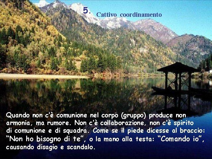 5. Cattivo coordinamento Quando non c'è comunione nel corpo (gruppo) produce non armonia, ma