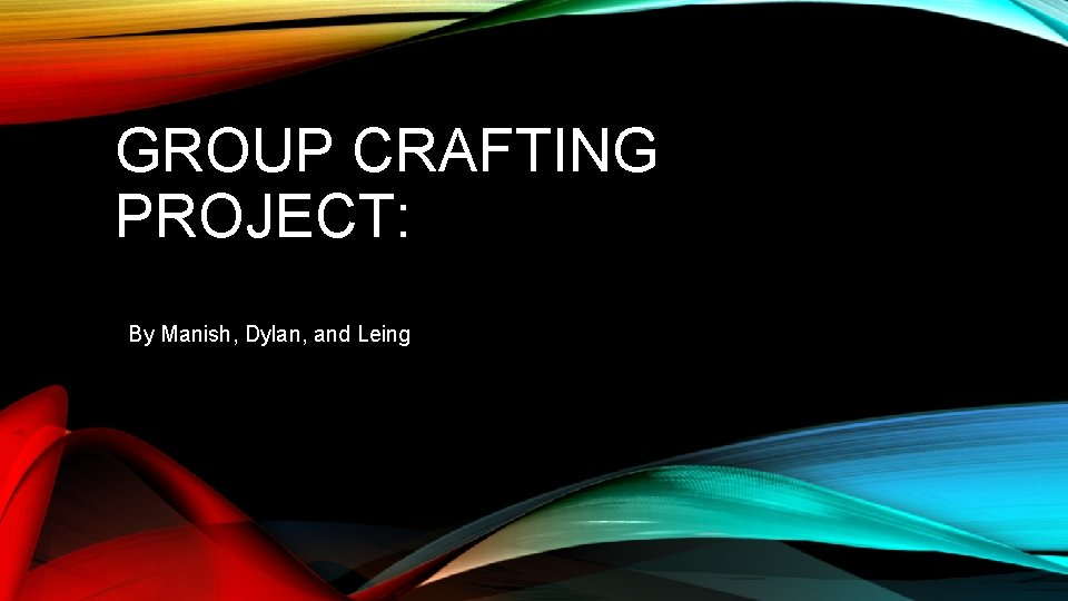 GROUP CRAFTING PROJECT: By Manish, Dylan, and Leing