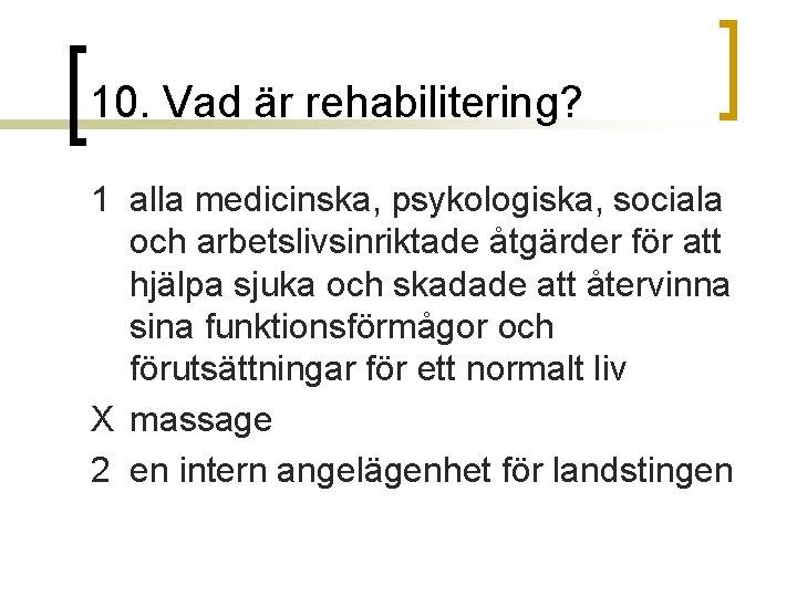 10. Vad är rehabilitering? 1 alla medicinska, psykologiska, sociala och arbetslivsinriktade åtgärder för att