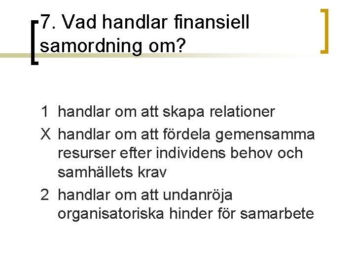7. Vad handlar finansiell samordning om? 1 handlar om att skapa relationer X handlar