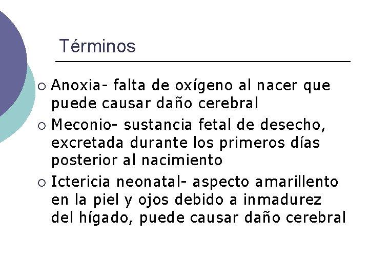 Términos Anoxia- falta de oxígeno al nacer que puede causar daño cerebral ¡ Meconio-