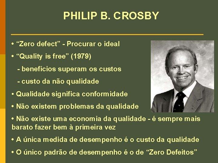 "PHILIP B. CROSBY • ""Zero defect"" - Procurar o ideal • ""Quality is free"""