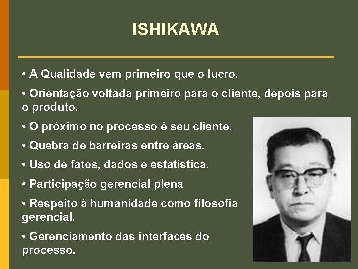ISHIKAWA • A Qualidade vem primeiro que o lucro. • Orientação voltada primeiro para