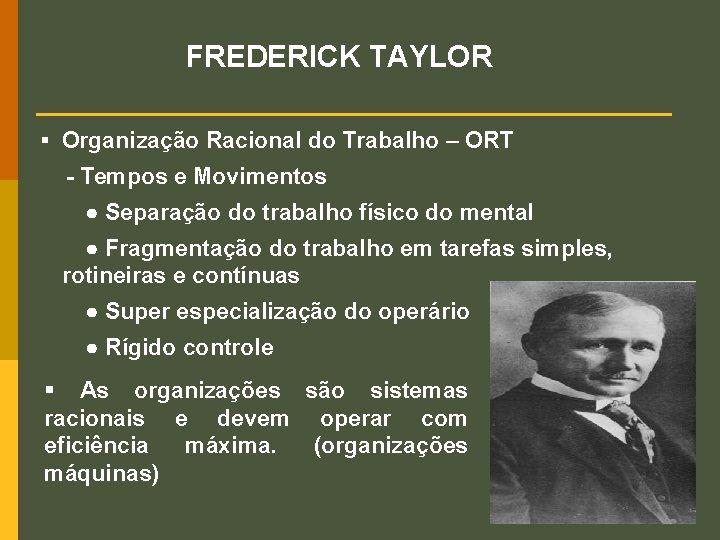 FREDERICK TAYLOR § Organização Racional do Trabalho – ORT - Tempos e Movimentos ●