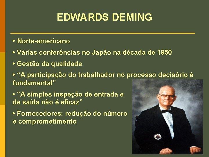 EDWARDS DEMING • Norte-americano • Várias conferências no Japão na década de 1950 •